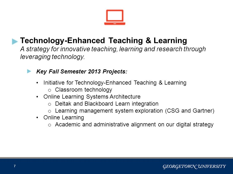 7 Technology-Enhanced Teaching & Learning A strategy for innovative teaching, learning and research through leveraging technology.