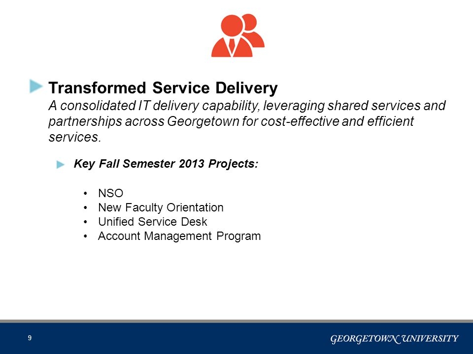 9 Transformed Service Delivery A consolidated IT delivery capability, leveraging shared services and partnerships across Georgetown for cost-effective and efficient services.