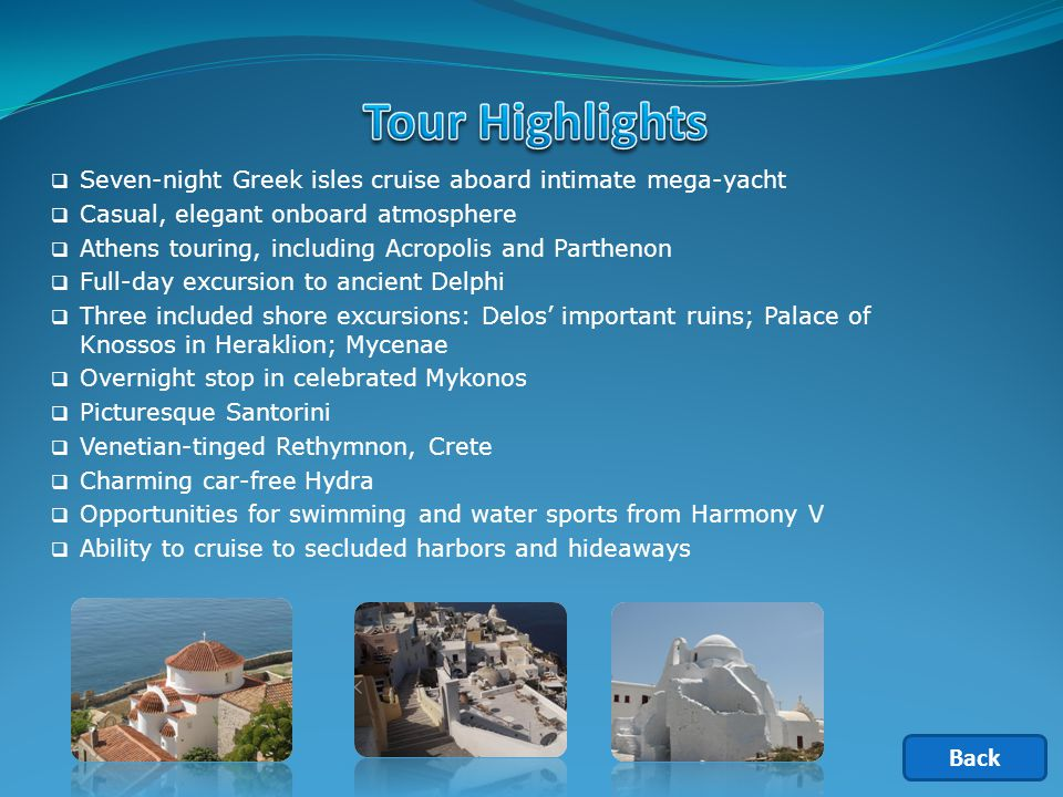  Seven-night Greek isles cruise aboard intimate mega-yacht  Casual, elegant onboard atmosphere  Athens touring, including Acropolis and Parthenon  Full-day excursion to ancient Delphi  Three included shore excursions: Delos' important ruins; Palace of Knossos in Heraklion; Mycenae  Overnight stop in celebrated Mykonos  Picturesque Santorini  Venetian-tinged ­Rethymnon, Crete  Charming car-free Hydra  Opportunities for swimming and water sports from Harmony V  Ability to cruise to secluded harbors and hideaways Back