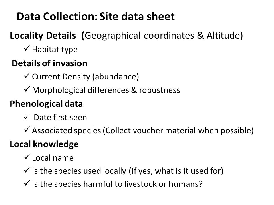 Data Collection: Site data sheet Locality Details (Geographical coordinates & Altitude) Habitat type Details of invasion Current Density (abundance) M
