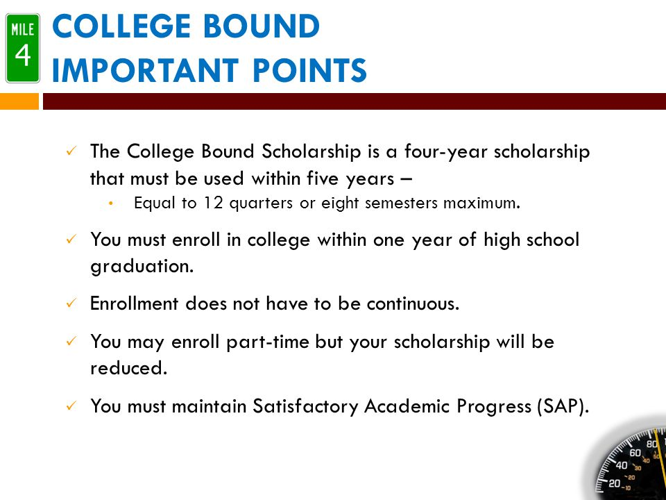 COLLEGE BOUND IMPORTANT POINTS The College Bound Scholarship is a four-year scholarship that must be used within five years – Equal to 12 quarters or eight semesters maximum.