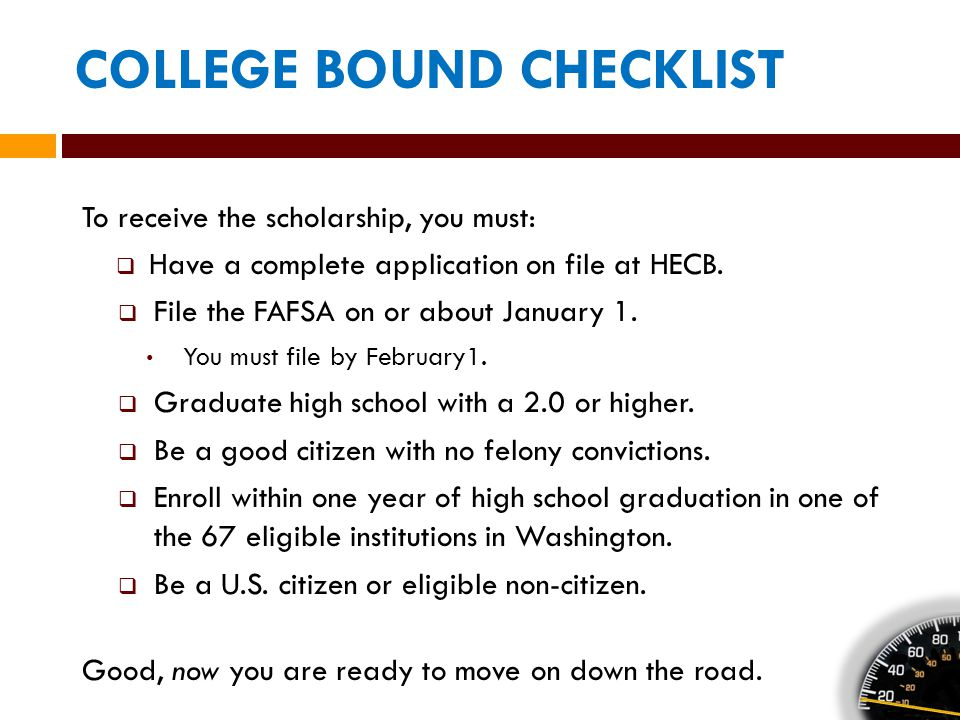 COLLEGE BOUND CHECKLIST To receive the scholarship, you must:  Have a complete application on file at HECB.