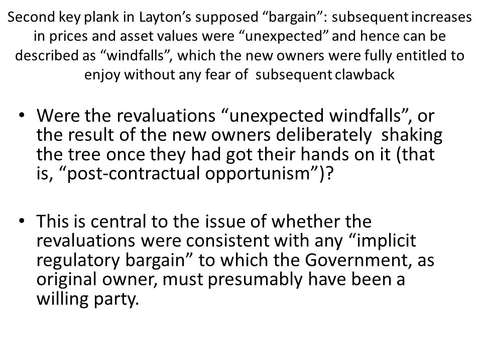 Second key plank in Layton's supposed bargain : subsequent increases in prices and asset values were unexpected and hence can be described as windfalls , which the new owners were fully entitled to enjoy without any fear of subsequent clawback Were the revaluations unexpected windfalls , or the result of the new owners deliberately shaking the tree once they had got their hands on it (that is, post-contractual opportunism ).