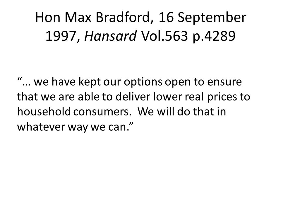 Hon Max Bradford, 16 September 1997, Hansard Vol.563 p.4289 … we have kept our options open to ensure that we are able to deliver lower real prices to household consumers.