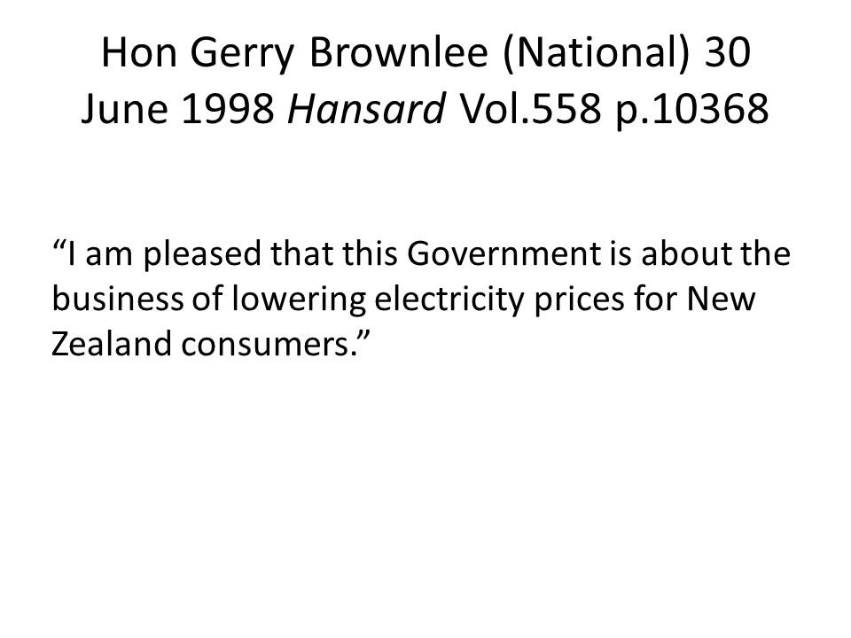 Hon Gerry Brownlee (National) 30 June 1998 Hansard Vol.558 p.10368 I am pleased that this Government is about the business of lowering electricity prices for New Zealand consumers.