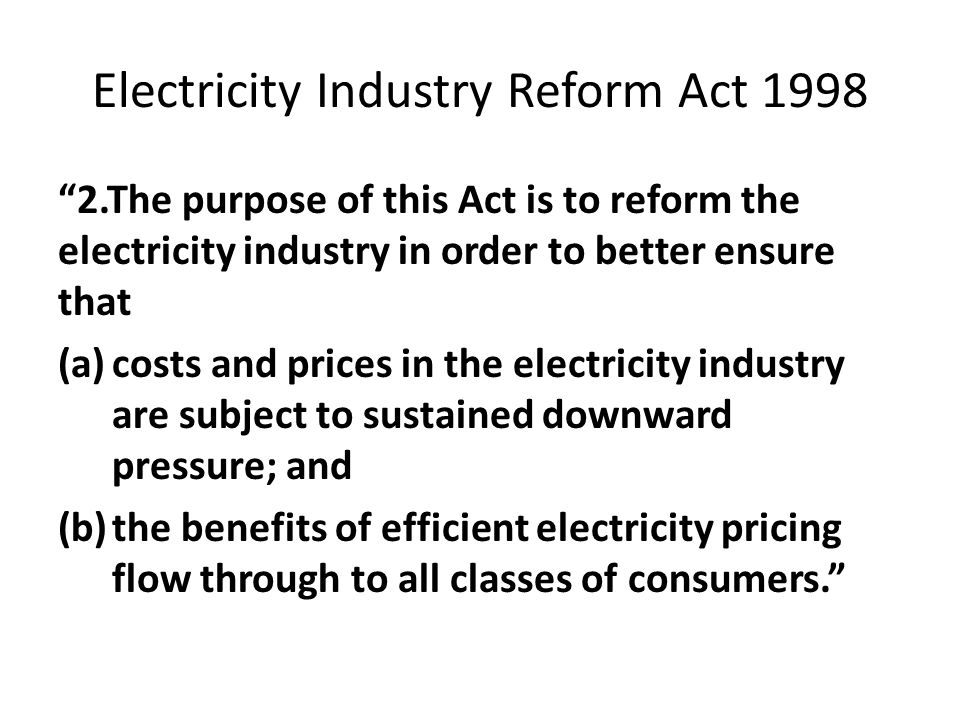 Electricity Industry Reform Act 1998 2.The purpose of this Act is to reform the electricity industry in order to better ensure that (a)costs and prices in the electricity industry are subject to sustained downward pressure; and (b)the benefits of efficient electricity pricing flow through to all classes of consumers.