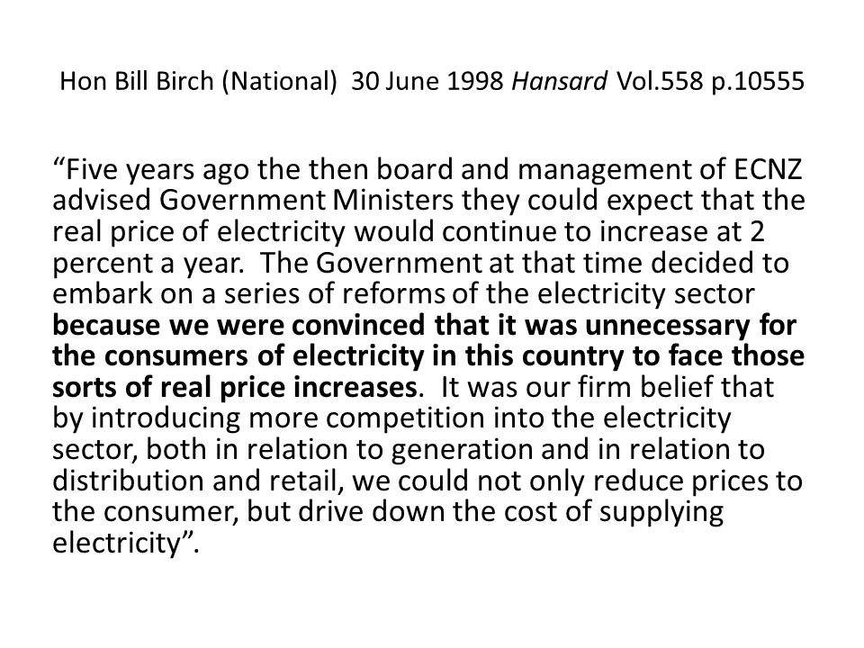 Hon Bill Birch (National) 30 June 1998 Hansard Vol.558 p.10555 Five years ago the then board and management of ECNZ advised Government Ministers they could expect that the real price of electricity would continue to increase at 2 percent a year.