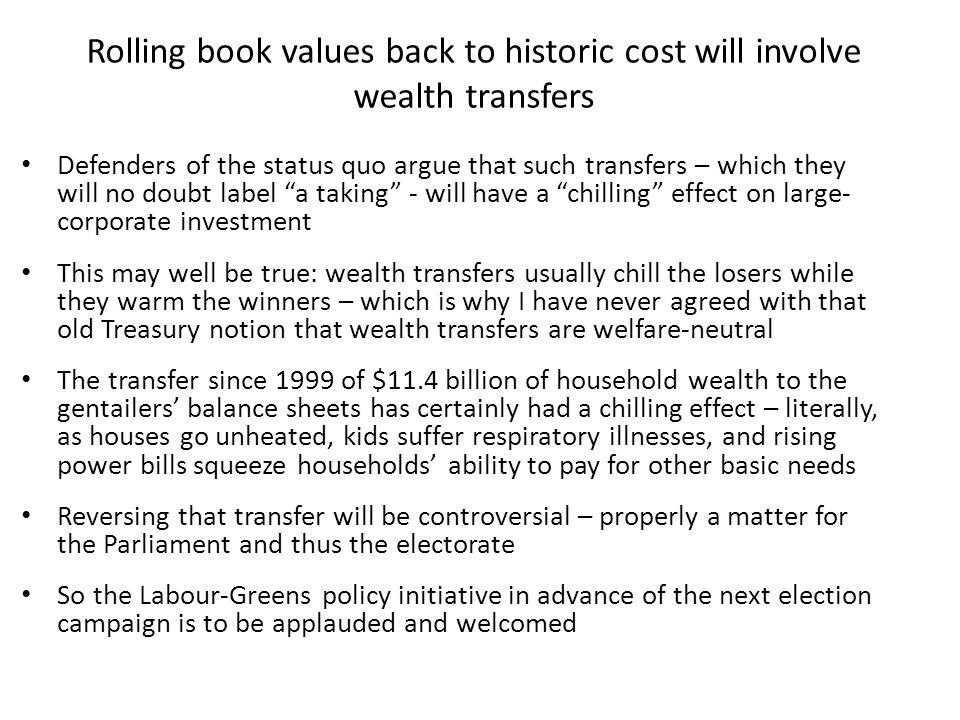 Rolling book values back to historic cost will involve wealth transfers Defenders of the status quo argue that such transfers – which they will no doubt label a taking - will have a chilling effect on large- corporate investment This may well be true: wealth transfers usually chill the losers while they warm the winners – which is why I have never agreed with that old Treasury notion that wealth transfers are welfare-neutral The transfer since 1999 of $11.4 billion of household wealth to the gentailers' balance sheets has certainly had a chilling effect – literally, as houses go unheated, kids suffer respiratory illnesses, and rising power bills squeeze households' ability to pay for other basic needs Reversing that transfer will be controversial – properly a matter for the Parliament and thus the electorate So the Labour-Greens policy initiative in advance of the next election campaign is to be applauded and welcomed