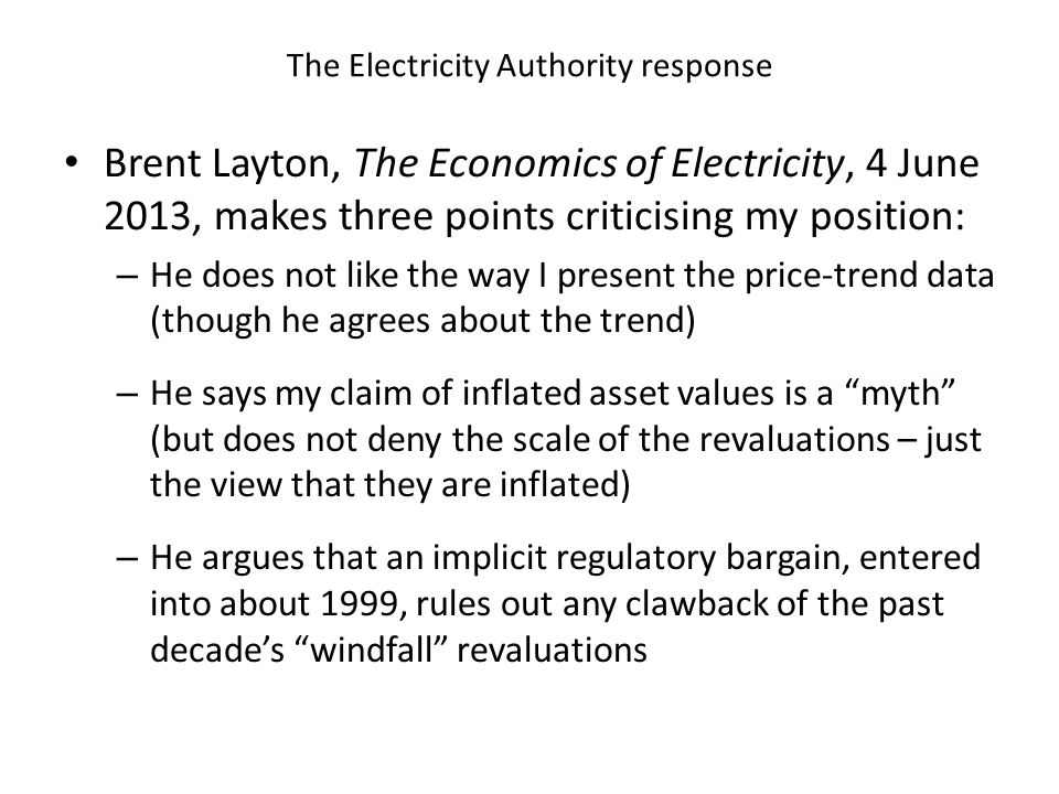The Electricity Authority response Brent Layton, The Economics of Electricity, 4 June 2013, makes three points criticising my position: – He does not like the way I present the price-trend data (though he agrees about the trend) – He says my claim of inflated asset values is a myth (but does not deny the scale of the revaluations – just the view that they are inflated) – He argues that an implicit regulatory bargain, entered into about 1999, rules out any clawback of the past decade's windfall revaluations