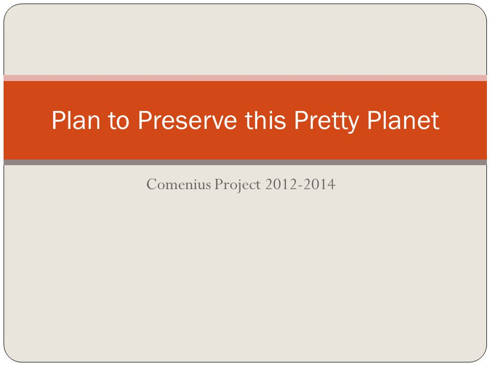 Comenius Project 2012-2014 Plan to Preserve this Pretty Planet