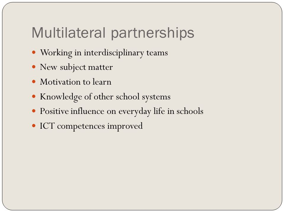 Multilateral partnerships Working in interdisciplinary teams New subject matter Motivation to learn Knowledge of other school systems Positive influence on everyday life in schools ICT competences improved
