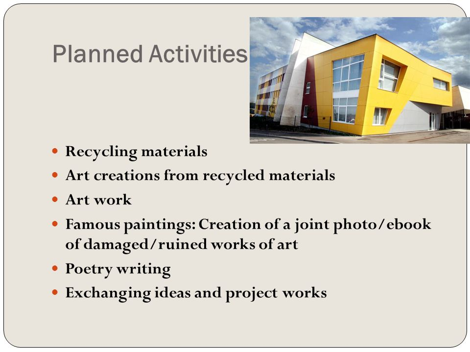 Planned Activities Recycling materials Art creations from recycled materials Art work Famous paintings: Creation of a joint photo/ebook of damaged/ruined works of art Poetry writing Exchanging ideas and project works
