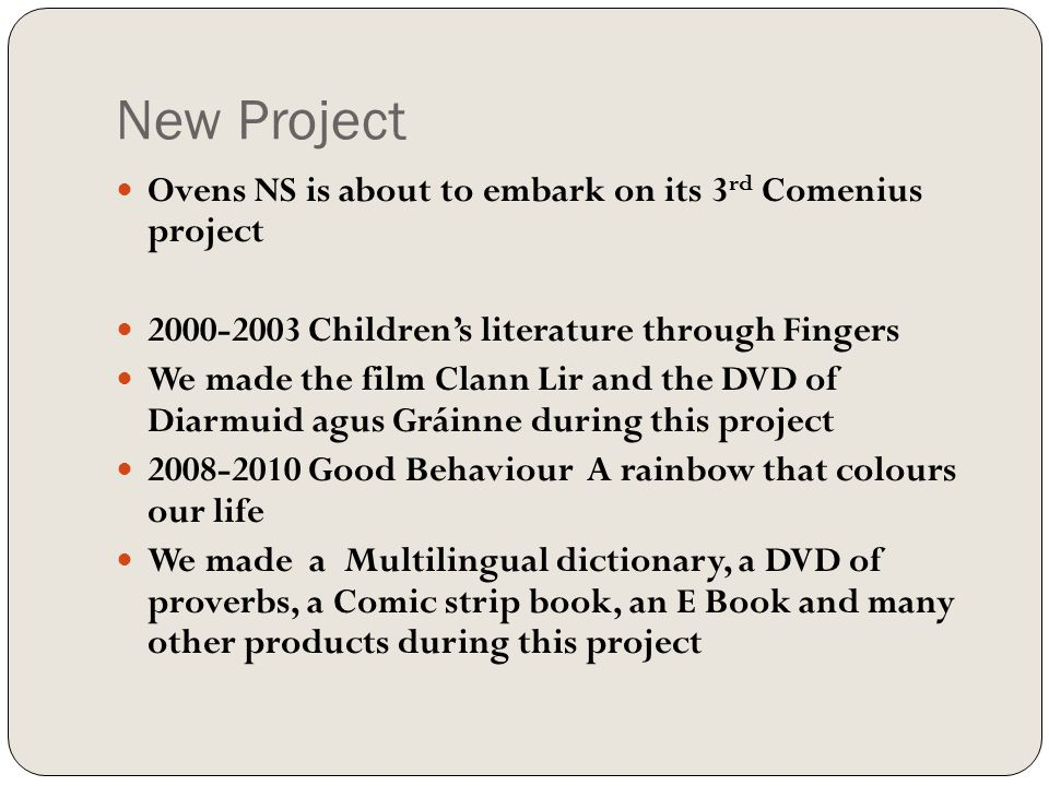 New Project Ovens NS is about to embark on its 3 rd Comenius project 2000-2003 Children's literature through Fingers We made the film Clann Lir and the DVD of Diarmuid agus Gráinne during this project 2008-2010 Good Behaviour A rainbow that colours our life We made a Multilingual dictionary, a DVD of proverbs, a Comic strip book, an E Book and many other products during this project