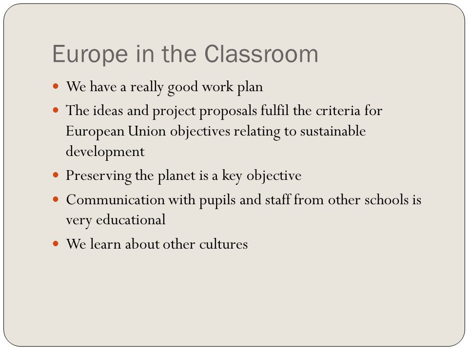 Europe in the Classroom We have a really good work plan The ideas and project proposals fulfil the criteria for European Union objectives relating to sustainable development Preserving the planet is a key objective Communication with pupils and staff from other schools is very educational We learn about other cultures