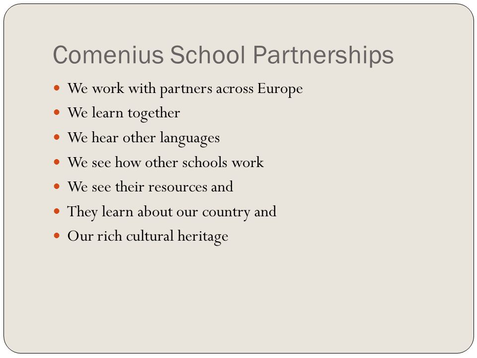 Comenius School Partnerships We work with partners across Europe We learn together We hear other languages We see how other schools work We see their resources and They learn about our country and Our rich cultural heritage