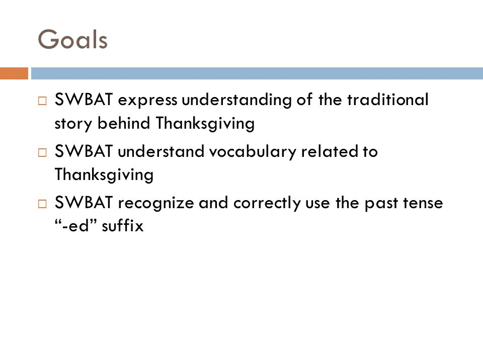 Goals  SWBAT express understanding of the traditional story behind Thanksgiving  SWBAT understand vocabulary related to Thanksgiving  SWBAT recognize and correctly use the past tense -ed suffix