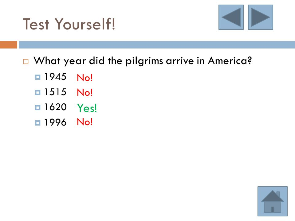Test Yourself!  What year did the pilgrims arrive in America?  1945  1515  1620  1996 No! Yes!
