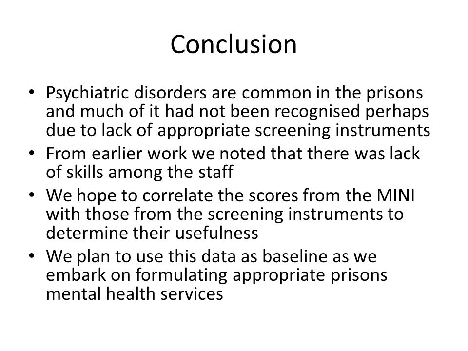 Conclusion Psychiatric disorders are common in the prisons and much of it had not been recognised perhaps due to lack of appropriate screening instruments From earlier work we noted that there was lack of skills among the staff We hope to correlate the scores from the MINI with those from the screening instruments to determine their usefulness We plan to use this data as baseline as we embark on formulating appropriate prisons mental health services