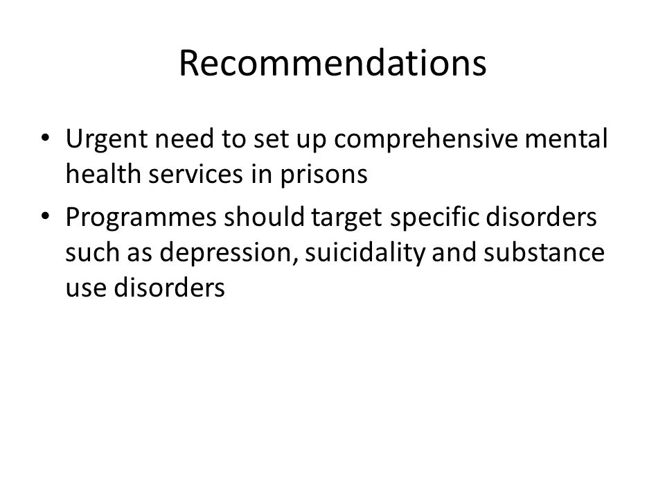 Recommendations Urgent need to set up comprehensive mental health services in prisons Programmes should target specific disorders such as depression, suicidality and substance use disorders