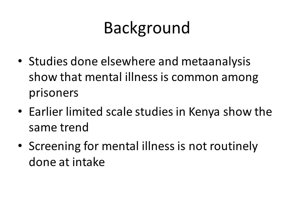 Background Studies done elsewhere and metaanalysis show that mental illness is common among prisoners Earlier limited scale studies in Kenya show the same trend Screening for mental illness is not routinely done at intake