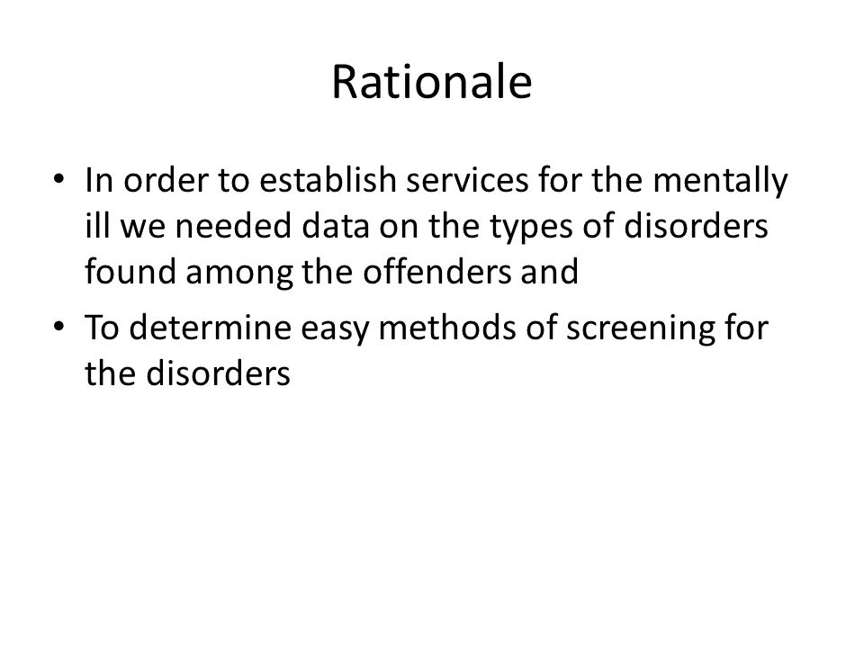 Rationale In order to establish services for the mentally ill we needed data on the types of disorders found among the offenders and To determine easy methods of screening for the disorders