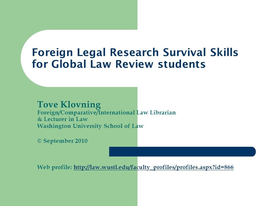 Tove Klovning Foreign/Comparative/International Law Librarian & Lecturer in Law Washington University School of Law © September 2010 Web profile: http://law.wustl.edu/faculty_profiles/profiles.aspx?id=866http://law.wustl.edu/faculty_profiles/profiles.aspx?id=866 Foreign Legal Research Survival Skills for Global Law Review students