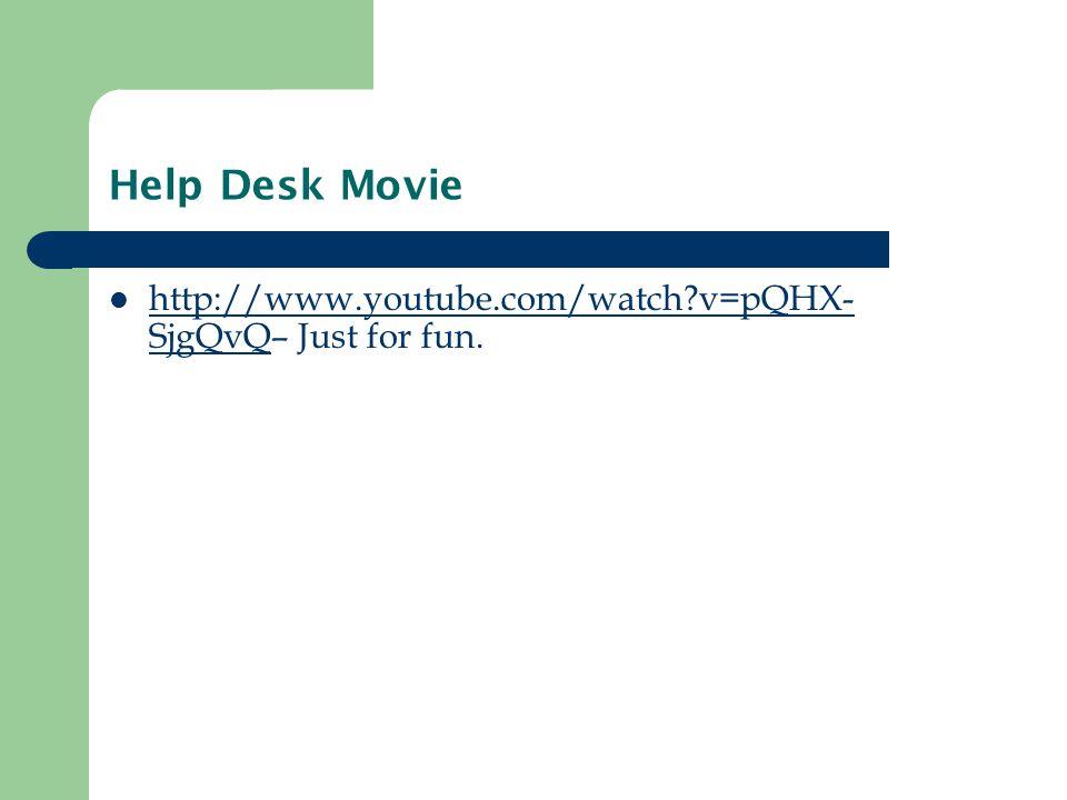 Help Desk Movie http://www.youtube.com/watch?v=pQHX- SjgQvQ– Just for fun.