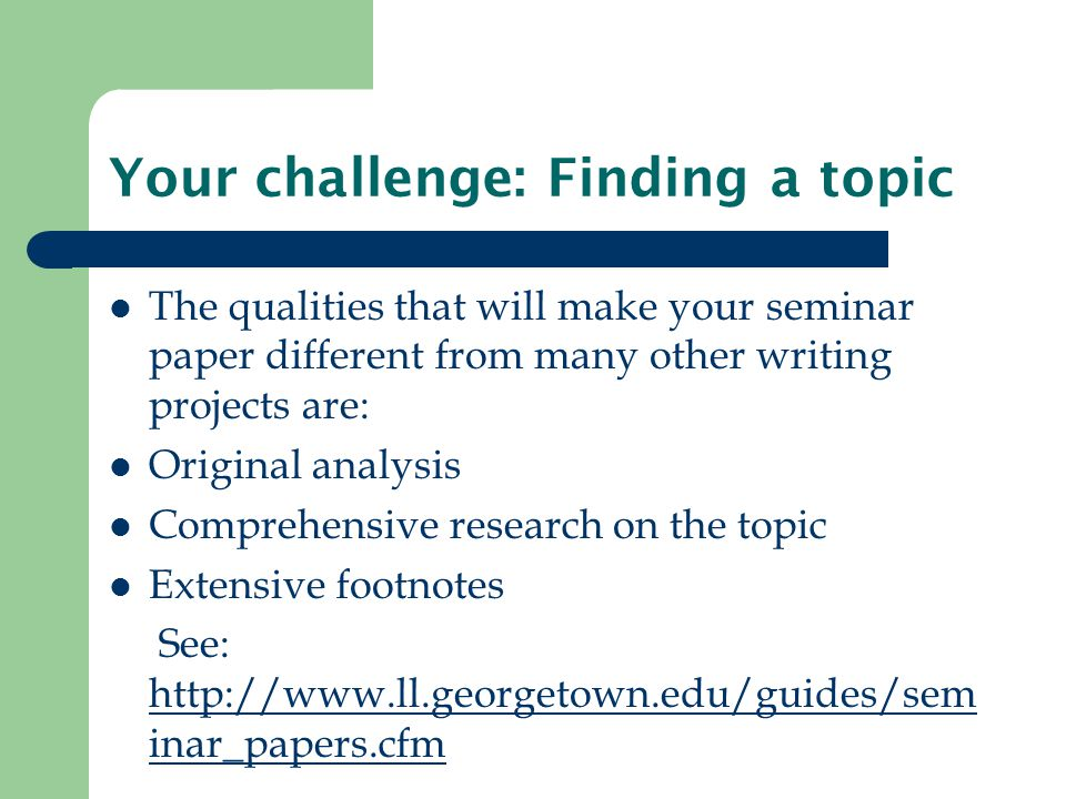 Your challenge: Finding a topic The qualities that will make your seminar paper different from many other writing projects are: Original analysis Comprehensive research on the topic Extensive footnotes See: http://www.ll.georgetown.edu/guides/sem inar_papers.cfm http://www.ll.georgetown.edu/guides/sem inar_papers.cfm