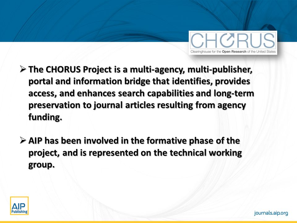  The CHORUS Project is a multi-agency, multi-publisher, portal and information bridge that identifies, provides access, and enhances search capabilities and long-term preservation to journal articles resulting from agency funding.