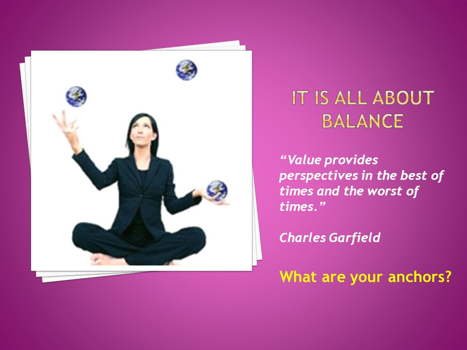 Value provides perspectives in the best of times and the worst of times. Charles Garfield What are your anchors?