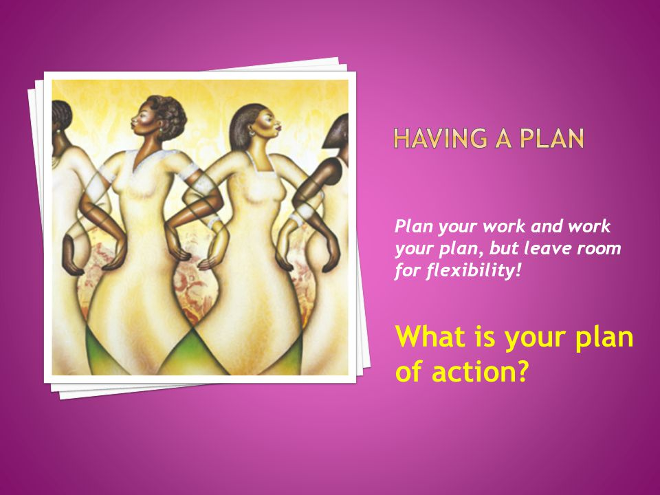 Plan your work and work your plan, but leave room for flexibility! What is your plan of action?