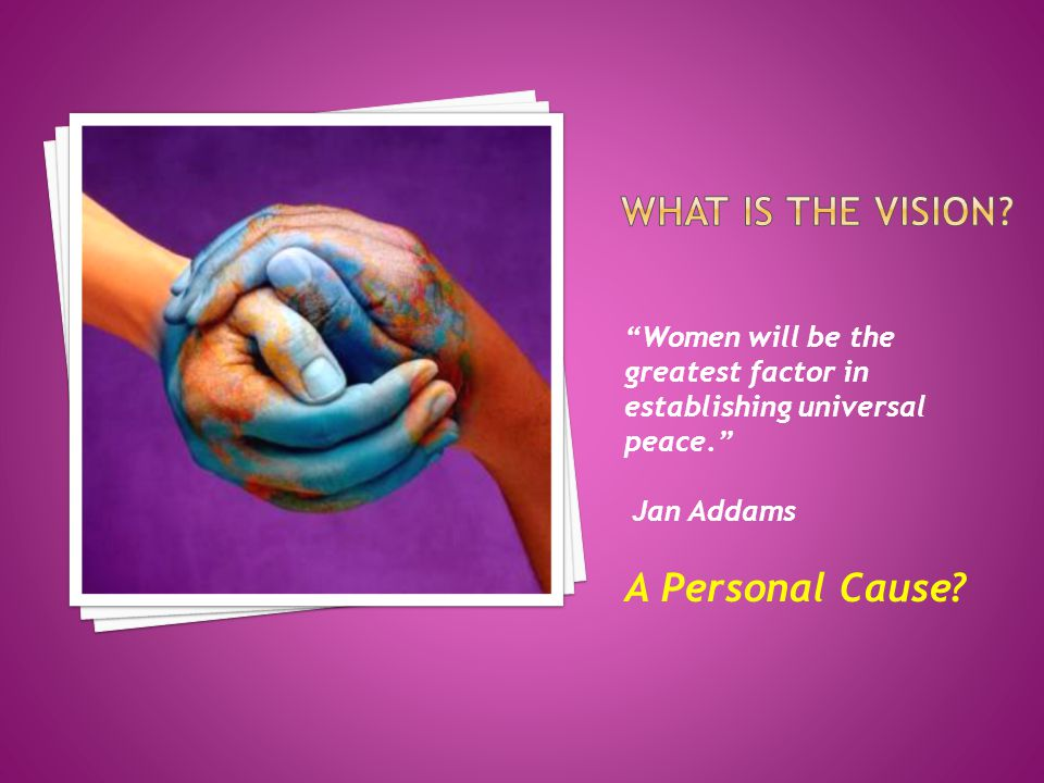 Women will be the greatest factor in establishing universal peace. Jan Addams A Personal Cause
