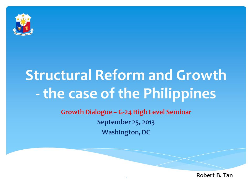 Structural Reform and Growth - the case of the Philippines Growth Dialogue – G-24 High Level Seminar September 25, 2013 Washington, DC Robert B.
