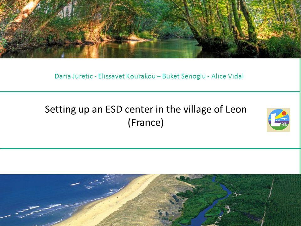 Daria Juretic - Elissavet Kourakou – Buket Senoglu - Alice Vidal Setting up an ESD center in the village of Leon (France)