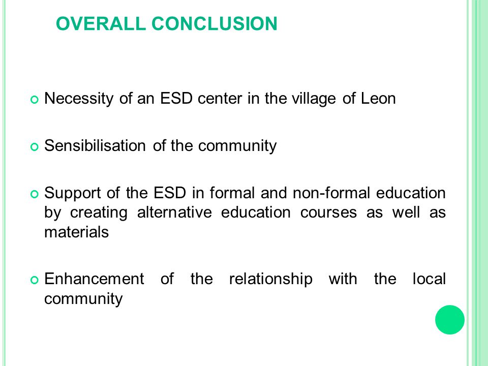 OVERALL CONCLUSION Necessity of an ESD center in the village of Leon Sensibilisation of the community Support of the ESD in formal and non-formal education by creating alternative education courses as well as materials Enhancement of the relationship with the local community