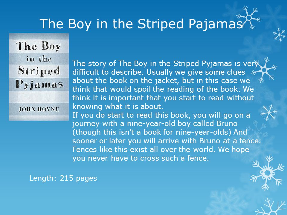 The Boy in the Striped Pajamas The story of The Boy in the Striped Pyjamas is very difficult to describe. Usually we give some clues about the book on
