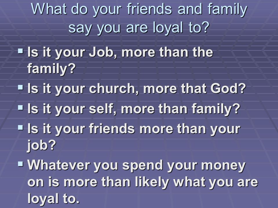 What do your friends and family say you are loyal to.