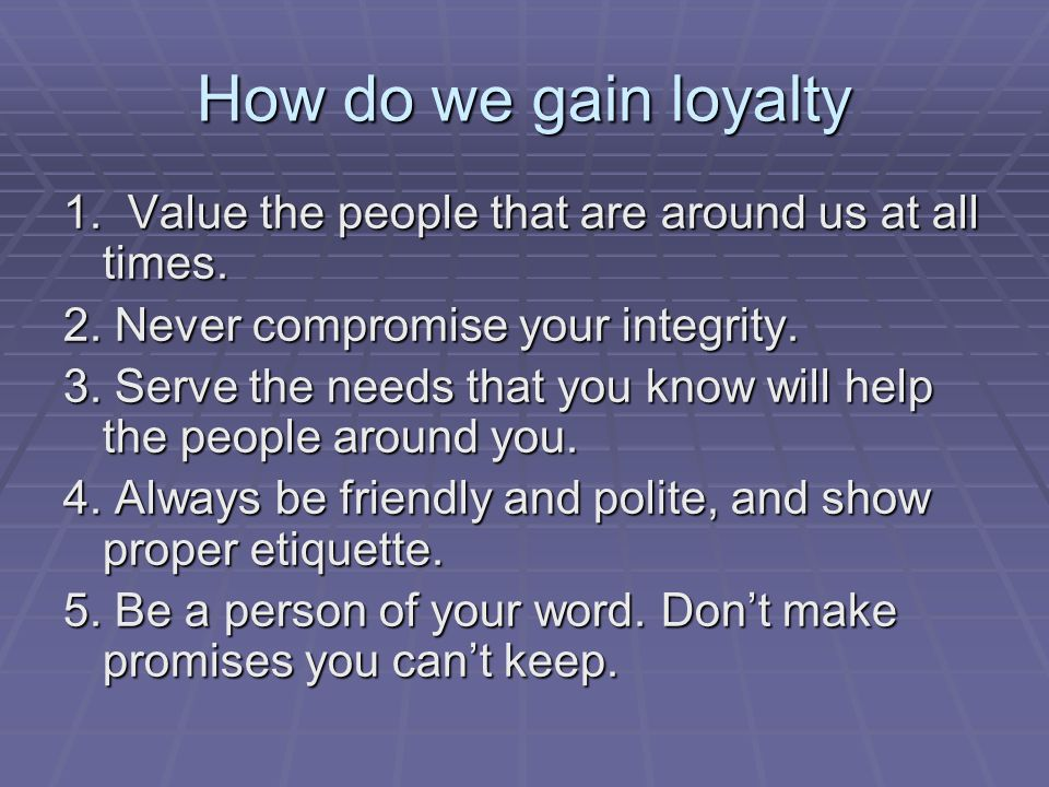 How do we gain loyalty 1. Value the people that are around us at all times.