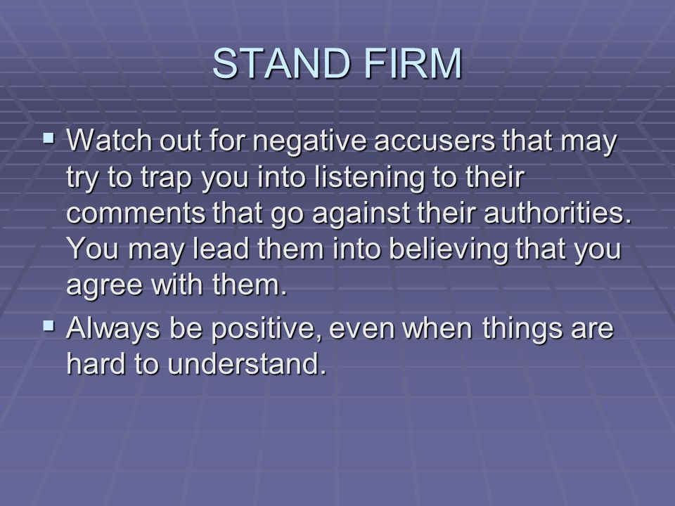 STAND FIRM  Watch out for negative accusers that may try to trap you into listening to their comments that go against their authorities.