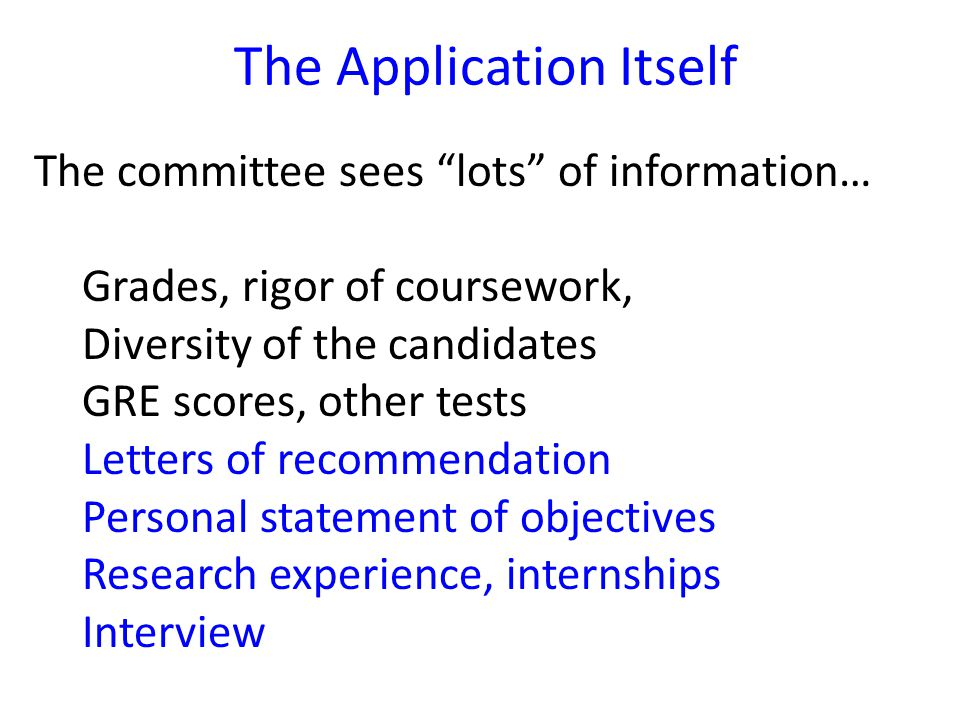 The committee sees lots of information… Grades, rigor of coursework, Diversity of the candidates GRE scores, other tests Letters of recommendation Personal statement of objectives Research experience, internships Interview The Application Itself