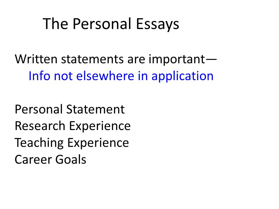 Written statements are important— Info not elsewhere in application Personal Statement Research Experience Teaching Experience Career Goals The Personal Essays