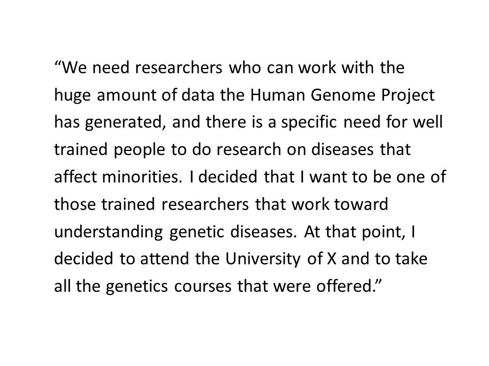 We need researchers who can work with the huge amount of data the Human Genome Project has generated, and there is a specific need for well trained people to do research on diseases that affect minorities.