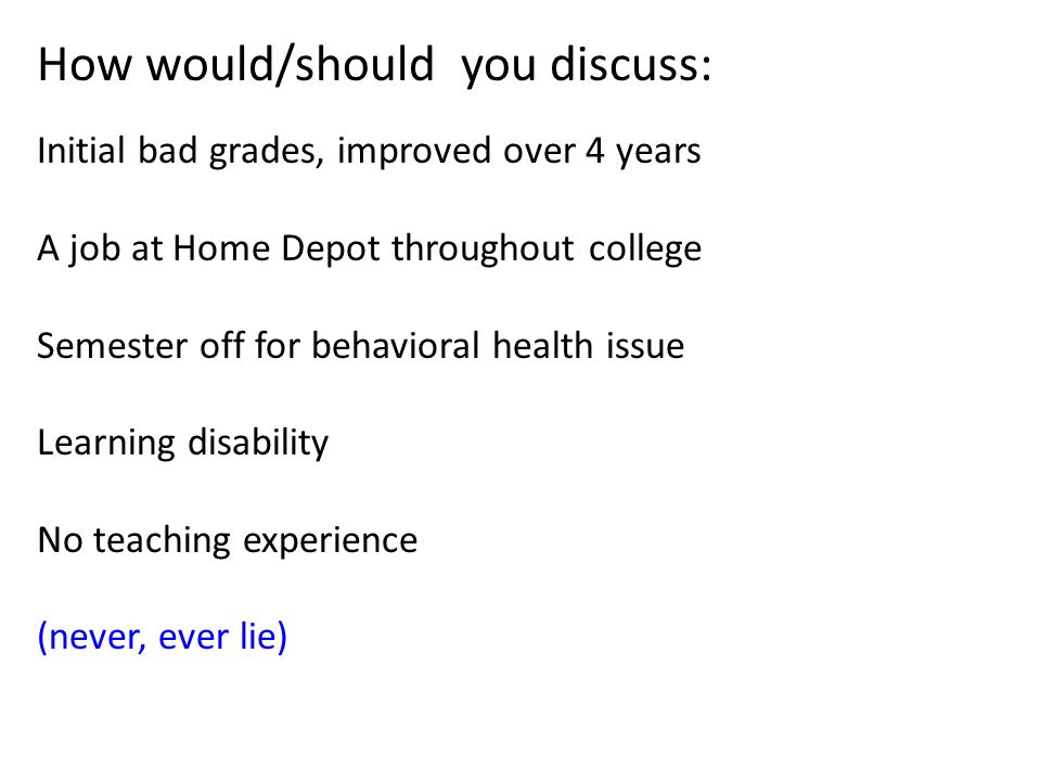 How would/should you discuss: Initial bad grades, improved over 4 years A job at Home Depot throughout college Semester off for behavioral health issue Learning disability No teaching experience (never, ever lie)
