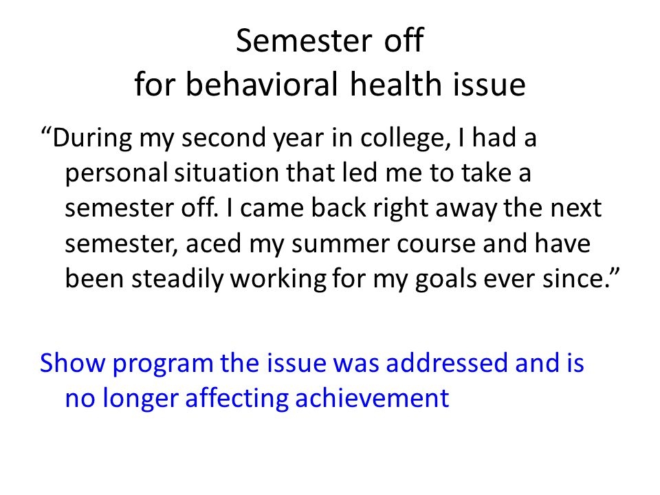 Semester off for behavioral health issue During my second year in college, I had a personal situation that led me to take a semester off.