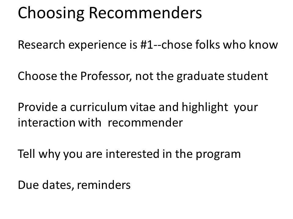 Choosing Recommenders Research experience is #1--chose folks who know Choose the Professor, not the graduate student Provide a curriculum vitae and highlight your interaction with recommender Tell why you are interested in the program Due dates, reminders
