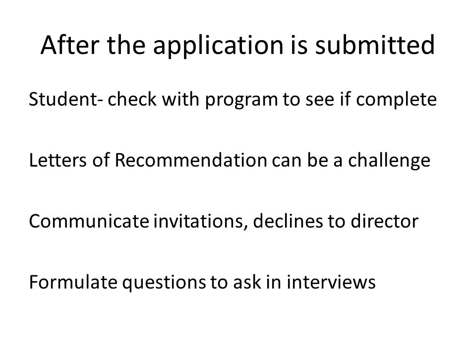 After the application is submitted Student- check with program to see if complete Letters of Recommendation can be a challenge Communicate invitations, declines to director Formulate questions to ask in interviews