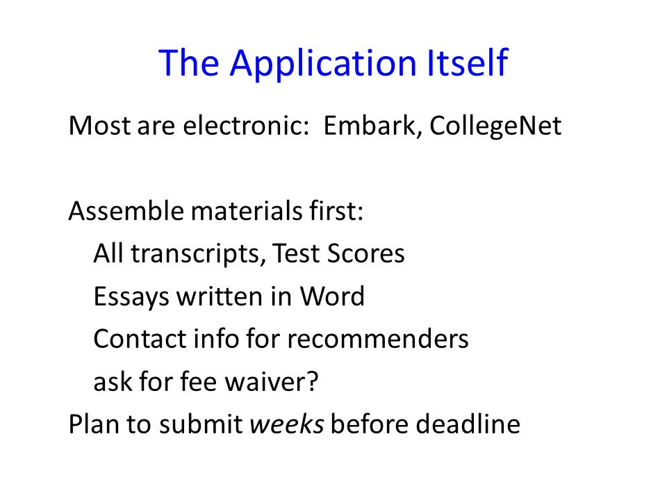 The Application Itself Most are electronic: Embark, CollegeNet Assemble materials first: All transcripts, Test Scores Essays written in Word Contact info for recommenders ask for fee waiver.