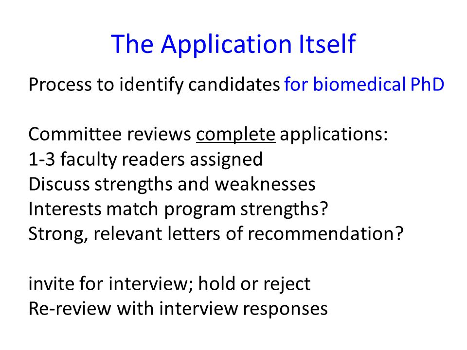 The Application Itself Process to identify candidates for biomedical PhD Committee reviews complete applications: 1-3 faculty readers assigned Discuss strengths and weaknesses Interests match program strengths.