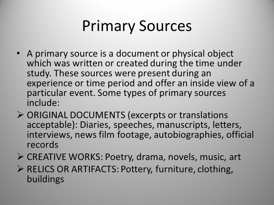 Primary Sources A primary source is a document or physical object which was written or created during the time under study.