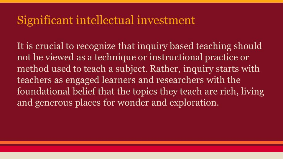 Significant intellectual investment It is crucial to recognize that inquiry based teaching should not be viewed as a technique or instructional practice or method used to teach a subject.